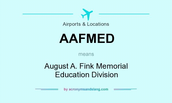 What does AAFMED mean? It stands for August A. Fink Memorial Education Division