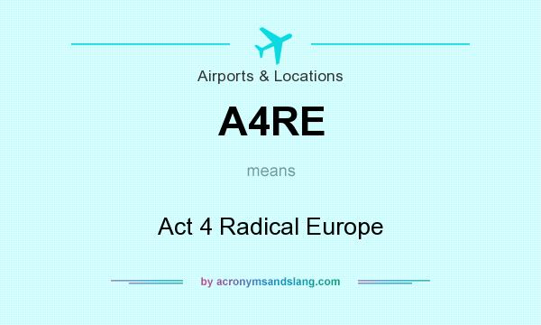 What does A4RE mean? It stands for Act 4 Radical Europe