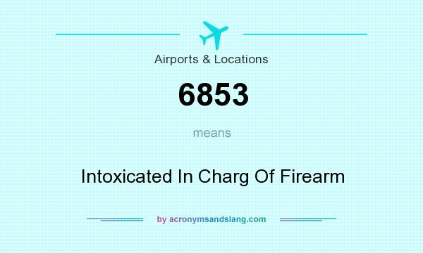 What does 6853 mean? It stands for Intoxicated In Charg Of Firearm