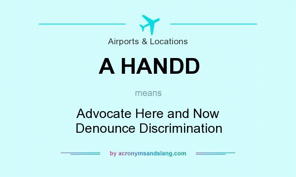 What does A HANDD mean? It stands for Advocate Here and Now Denounce Discrimination