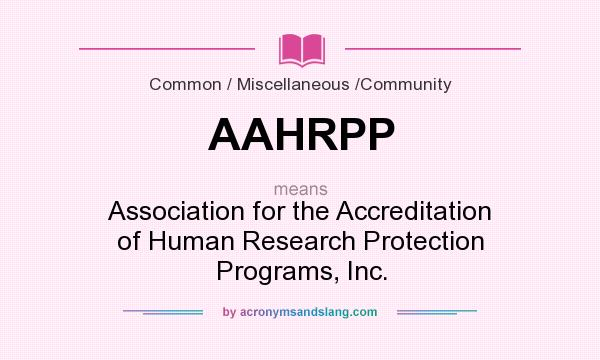 What does AAHRPP mean? It stands for Association for the Accreditation of Human Research Protection Programs, Inc.