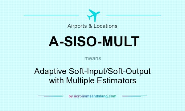 What does A-SISO-MULT mean? It stands for Adaptive Soft-Input/Soft-Output with Multiple Estimators