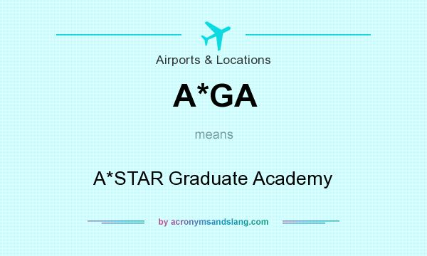 What does A*GA mean? It stands for A*STAR Graduate Academy