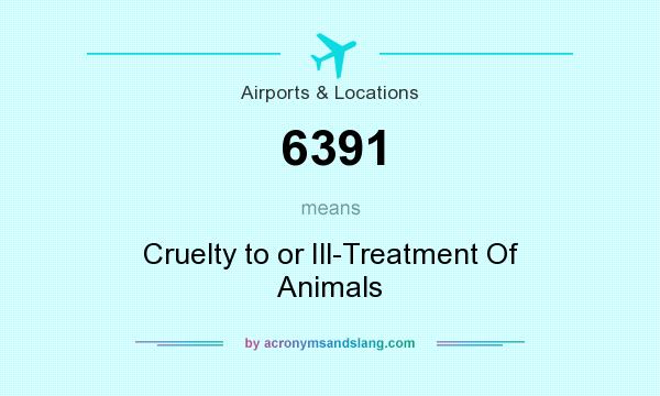 What does 6391 mean? It stands for Cruelty to or Ill-Treatment Of Animals