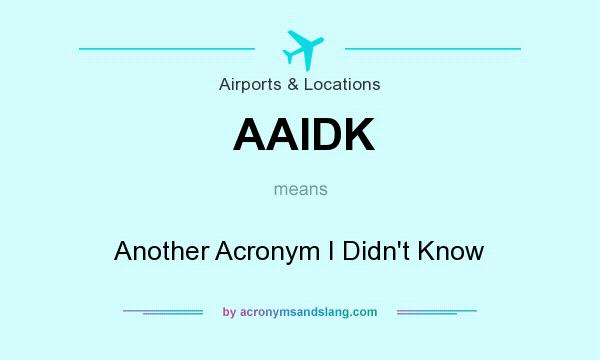 What does AAIDK mean? It stands for Another Acronym I Didn`t Know