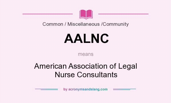 What does AALNC mean? It stands for American Association of Legal Nurse Consultants