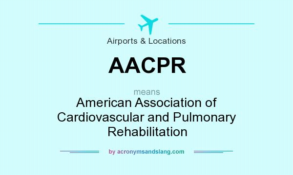 What does AACPR mean? It stands for American Association of Cardiovascular and Pulmonary Rehabilitation
