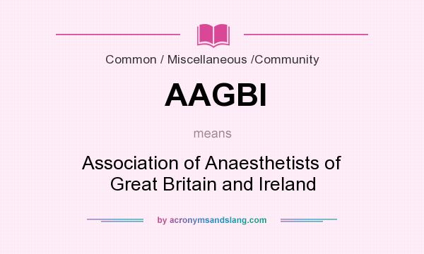 What does AAGBI mean? It stands for Association of Anaesthetists of Great Britain and Ireland