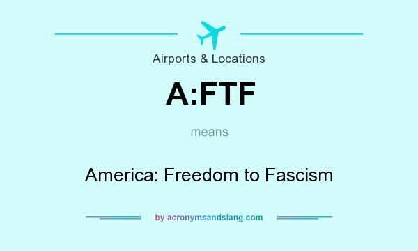 What does A:FTF mean? It stands for America: Freedom to Fascism