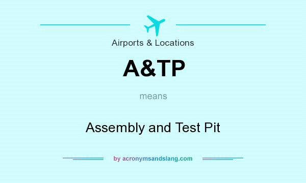 What does A&TP mean? It stands for Assembly and Test Pit