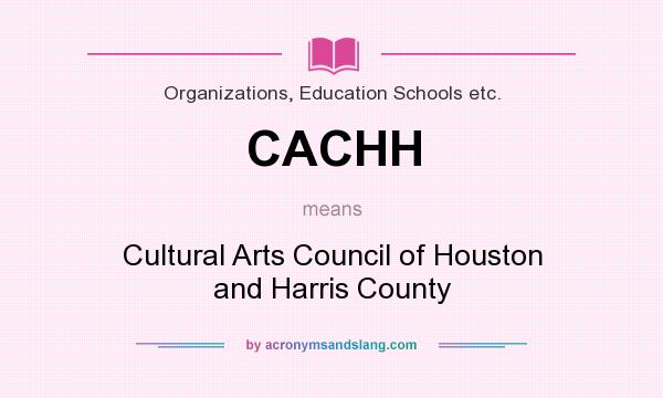 What does CACHH mean? It stands for Cultural Arts Council of Houston and Harris County