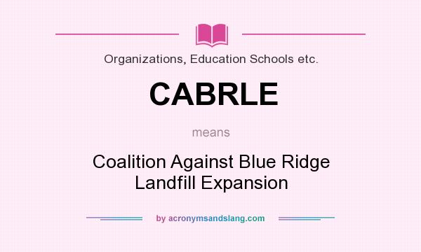 What does CABRLE mean? It stands for Coalition Against Blue Ridge Landfill Expansion