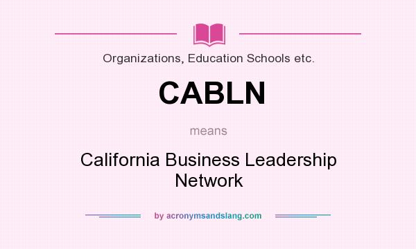 What does CABLN mean? It stands for California Business Leadership Network