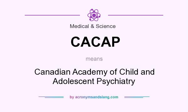 What does CACAP mean? It stands for Canadian Academy of Child and Adolescent Psychiatry