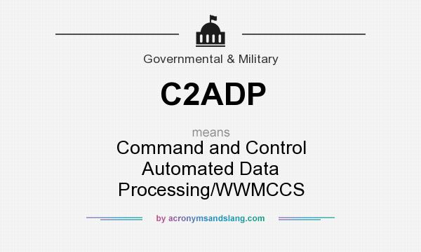 What does C2ADP mean? It stands for Command and Control Automated Data Processing/WWMCCS