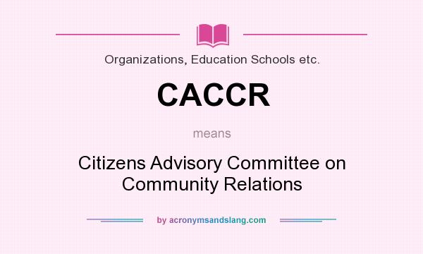 What does CACCR mean? It stands for Citizens Advisory Committee on Community Relations