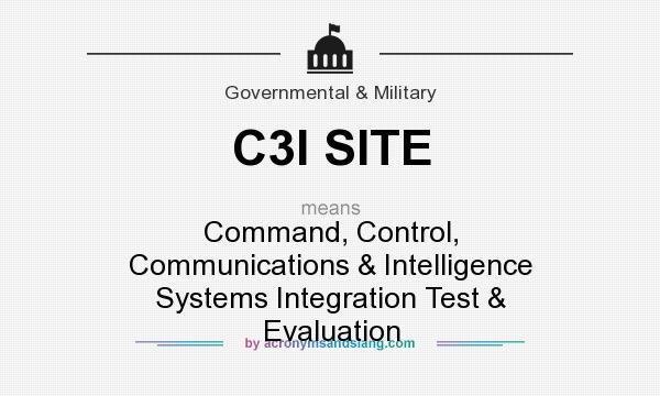 What does C3I SITE mean? It stands for Command, Control, Communications & Intelligence Systems Integration Test & Evaluation