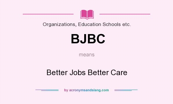 What does BJBC mean? It stands for Better Jobs Better Care
