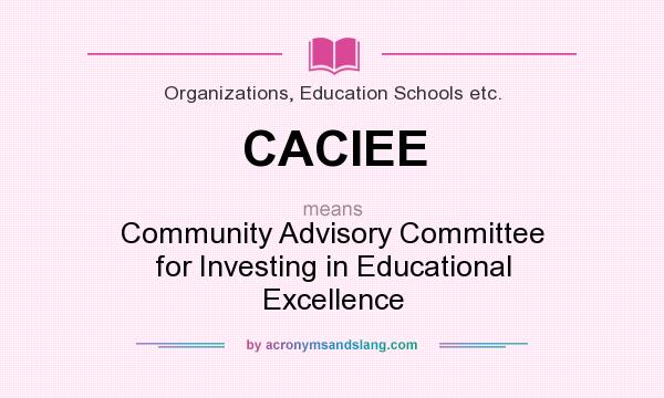 What does CACIEE mean? It stands for Community Advisory Committee for Investing in Educational Excellence