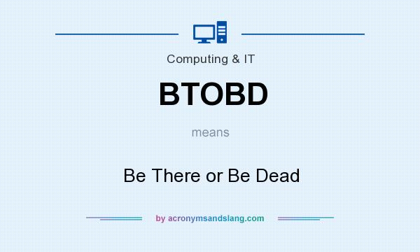 What does BTOBD mean? It stands for Be There or Be Dead