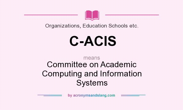 What does C-ACIS mean? It stands for Committee on Academic Computing and Information Systems