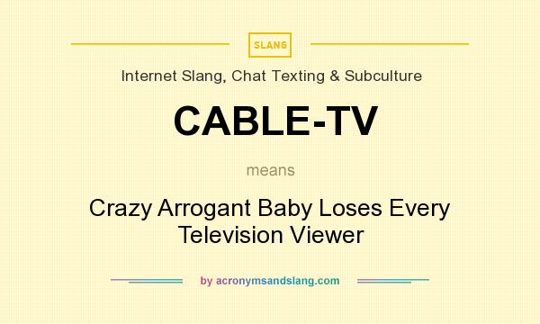 What does CABLE-TV mean? It stands for Crazy Arrogant Baby Loses Every Television Viewer