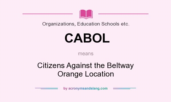 What does CABOL mean? It stands for Citizens Against the Beltway Orange Location