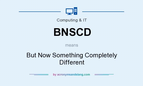 What does BNSCD mean? It stands for But Now Something Completely Different