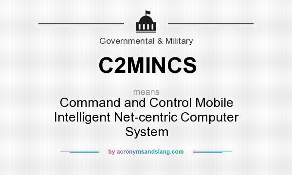 What does C2MINCS mean? It stands for Command and Control Mobile Intelligent Net-centric Computer System