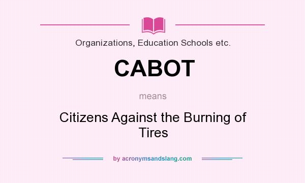 What does CABOT mean? It stands for Citizens Against the Burning of Tires