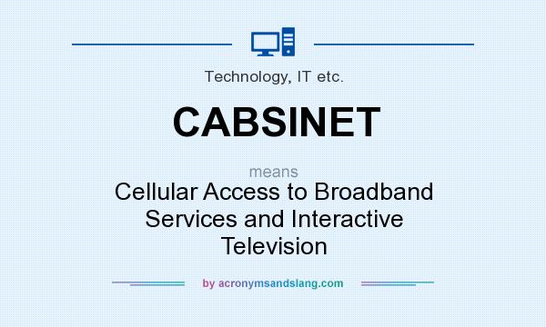 What does CABSINET mean? It stands for Cellular Access to Broadband Services and Interactive Television
