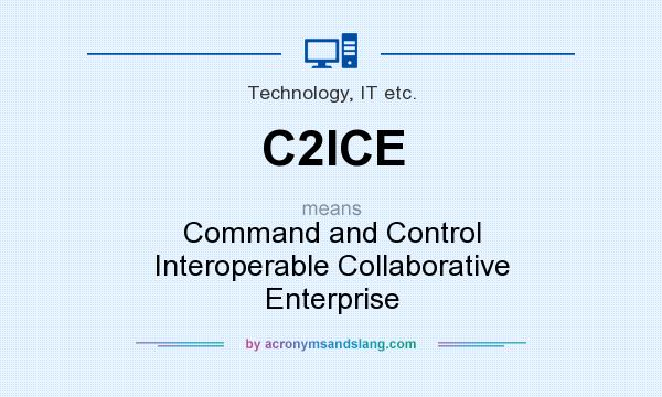 What does C2ICE mean? It stands for Command and Control Interoperable Collaborative Enterprise