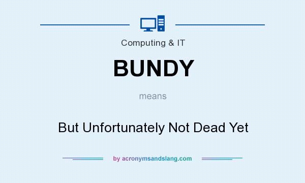 What does BUNDY mean? It stands for But Unfortunately Not Dead Yet
