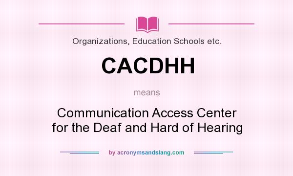 What does CACDHH mean? It stands for Communication Access Center for the Deaf and Hard of Hearing