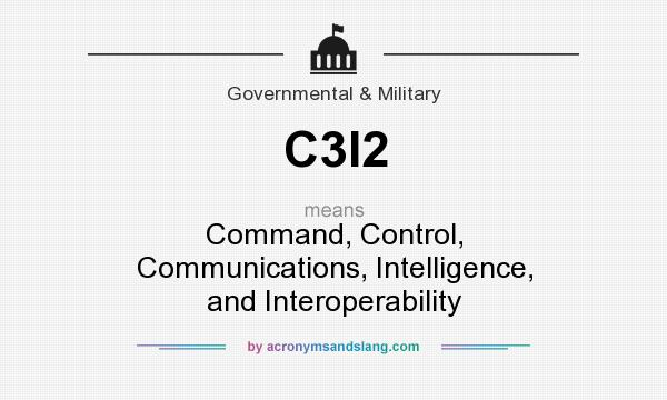 What does C3I2 mean? It stands for Command, Control, Communications, Intelligence, and Interoperability
