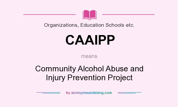 What does CAAIPP mean? It stands for Community Alcohol Abuse and Injury Prevention Project
