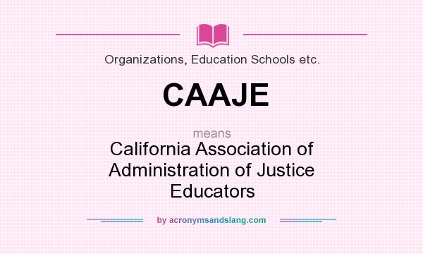 What does CAAJE mean? It stands for California Association of Administration of Justice Educators
