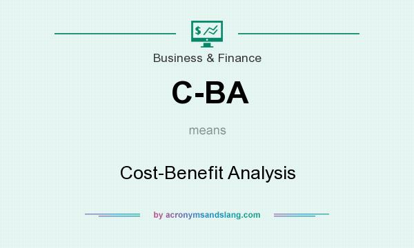 What does C-BA mean? It stands for Cost-Benefit Analysis