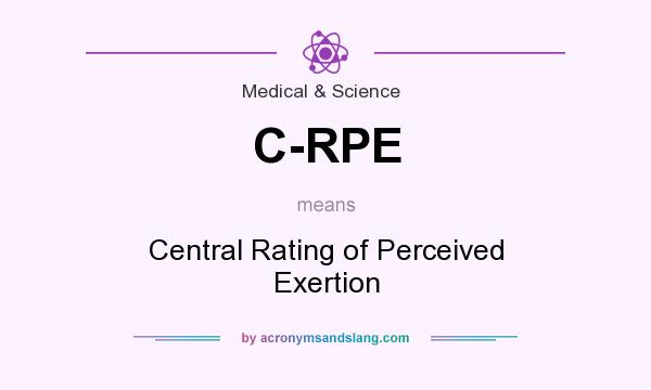 What does C-RPE mean? It stands for Central Rating of Perceived Exertion