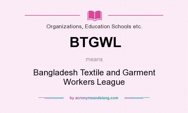 What does BTGWL mean? It stands for Bangladesh Textile and Garment Workers League