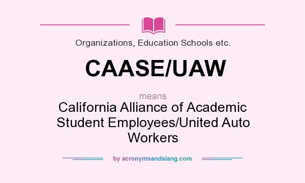 What does CAASE/UAW mean? It stands for California Alliance of Academic Student Employees/United Auto Workers