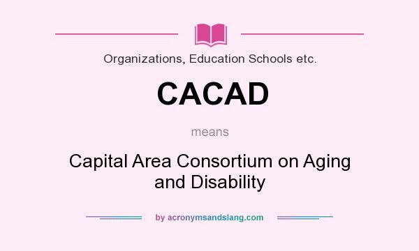 What does CACAD mean? It stands for Capital Area Consortium on Aging and Disability