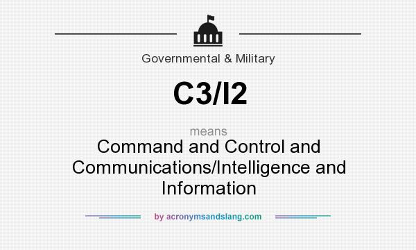 What does C3/I2 mean? It stands for Command and Control and Communications/Intelligence and Information