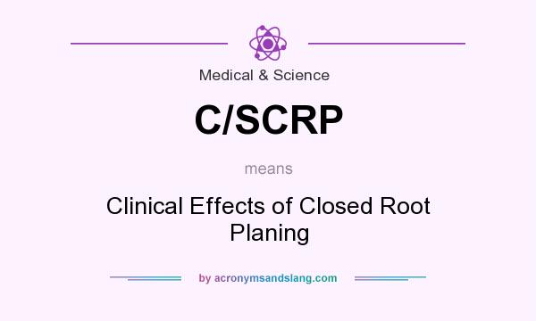 What does C/SCRP mean? It stands for Clinical Effects of Closed Root Planing
