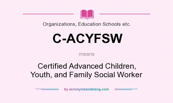 What does C-ACYFSW mean? It stands for Certified Advanced Children, Youth, and Family Social Worker