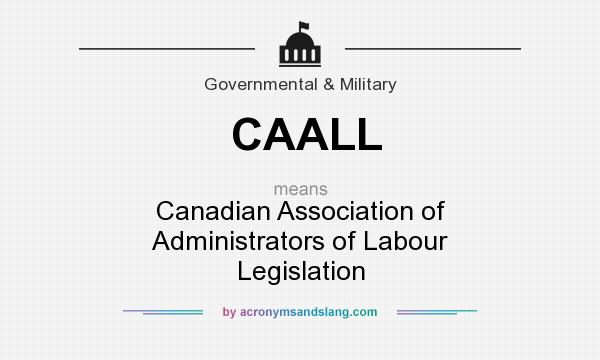 What does CAALL mean? It stands for Canadian Association of Administrators of Labour Legislation