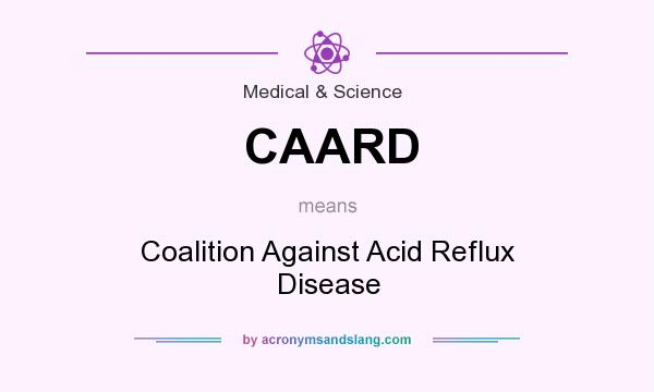 What does CAARD mean? It stands for Coalition Against Acid Reflux Disease