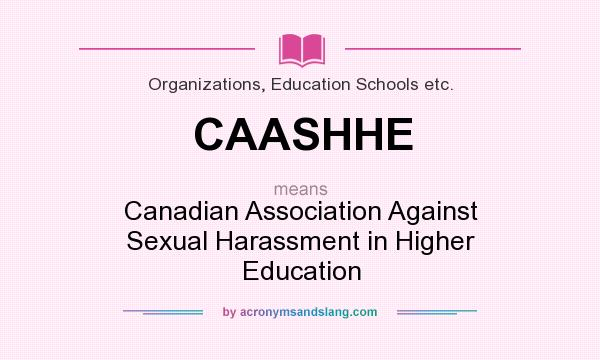 What does CAASHHE mean? It stands for Canadian Association Against Sexual Harassment in Higher Education