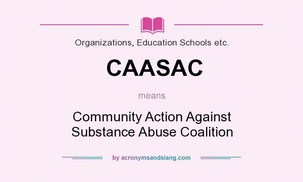 What does CAASAC mean? It stands for Community Action Against Substance Abuse Coalition