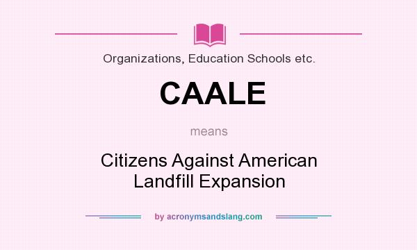 What does CAALE mean? It stands for Citizens Against American Landfill Expansion
